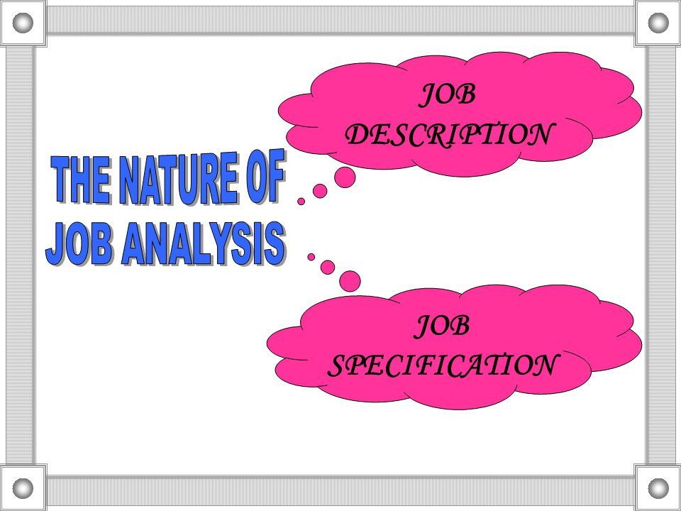 JOB DESCRIPTION THE NATURE OF JOB ANALYSIS JOB SPECIFICATION