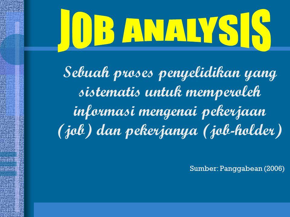 JOB ANALYSIS Sebuah proses penyelidikan yang sistematis untuk memperoleh informasi mengenai pekerjaan (job) dan pekerjanya (job-holder)
