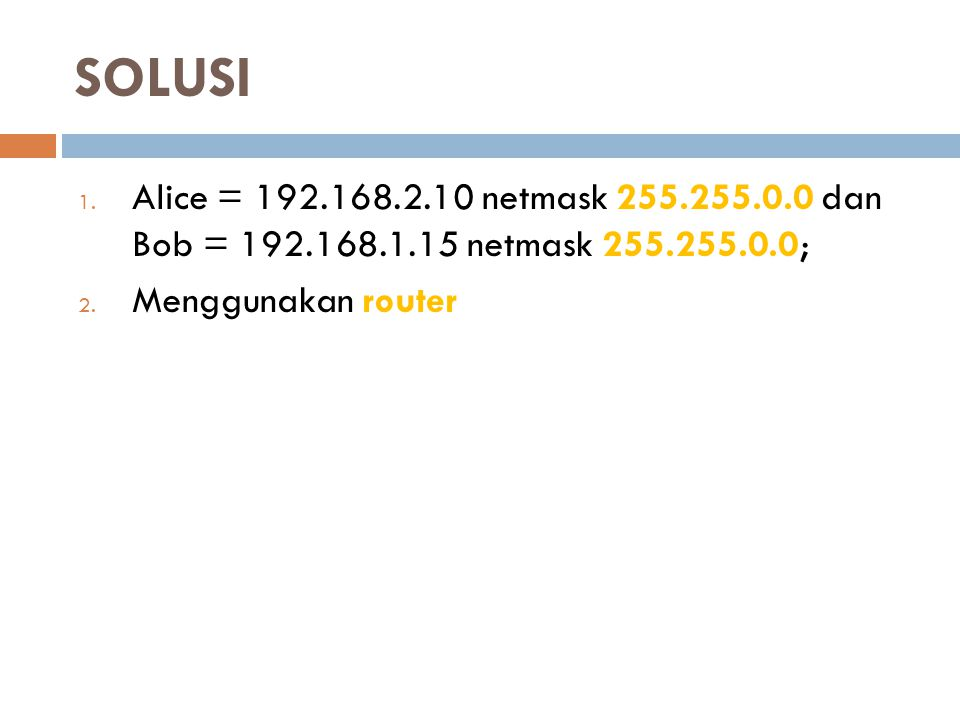 SOLUSI Alice = 192.168.2.10 netmask 255.255.0.0 dan Bob = 192.168.1.15 netmask 255.255.0.0; Menggunakan router.