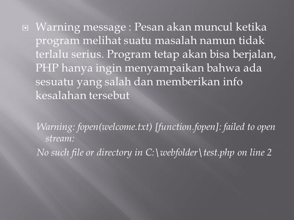 Warning message : Pesan akan muncul ketika program melihat suatu masalah namun tidak terlalu serius. Program tetap akan bisa berjalan, PHP hanya ingin menyampaikan bahwa ada sesuatu yang salah dan memberikan info kesalahan tersebut