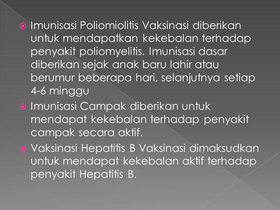 Imunisasi Poliomiolitis Vaksinasi diberikan untuk mendapatkan kekebalan terhadap penyakit poliomyelitis. Imunisasi dasar diberikan sejak anak baru lahir atau berumur beberapa hari, selanjutnya setiap 4-6 minggu