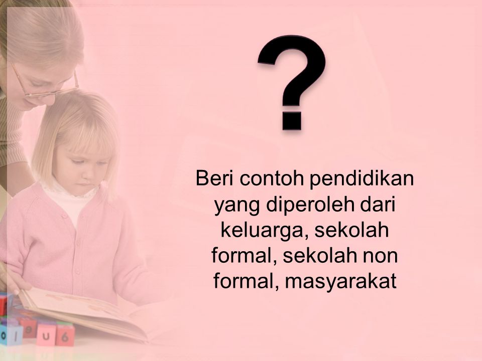 Beri contoh pendidikan yang diperoleh dari keluarga, sekolah formal, sekolah non formal, masyarakat.