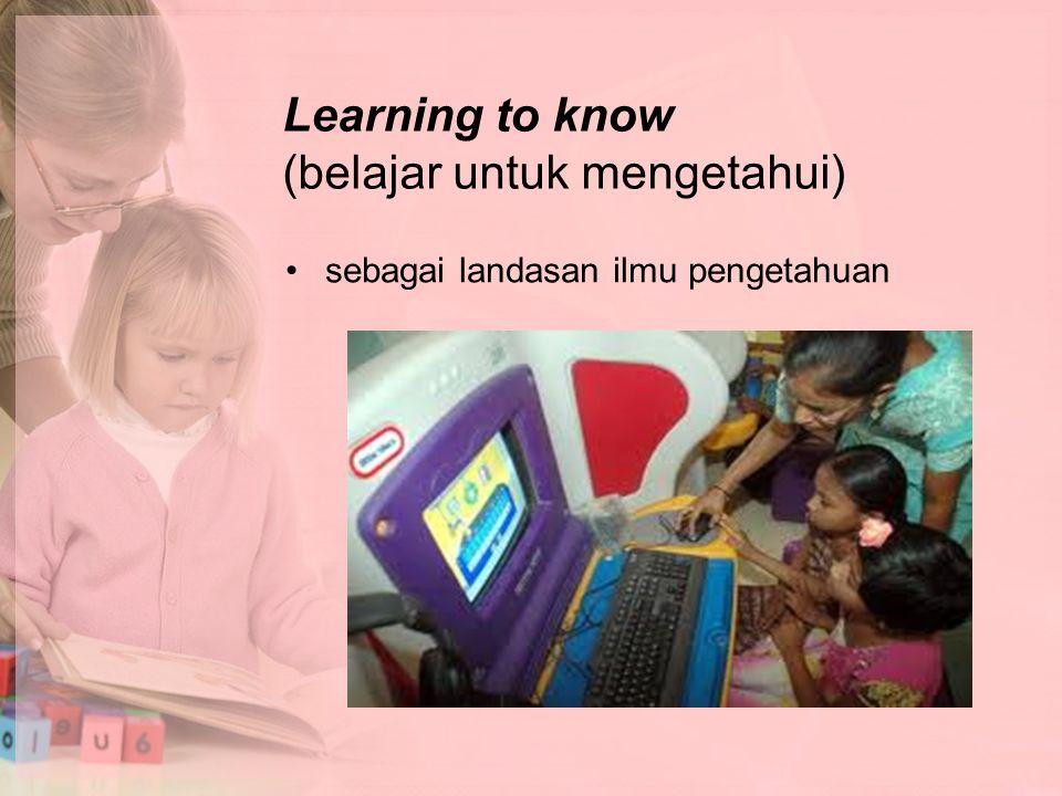 Learning to know (belajar untuk mengetahui)
