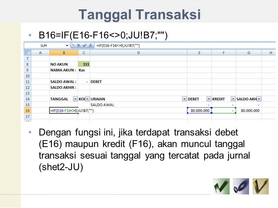 Tanggal Transaksi B16=IF(E16-F16<>0;JU!B7; )