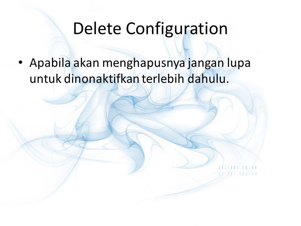 Delete Configuration Apabila akan menghapusnya jangan lupa untuk dinonaktifkan terlebih dahulu.