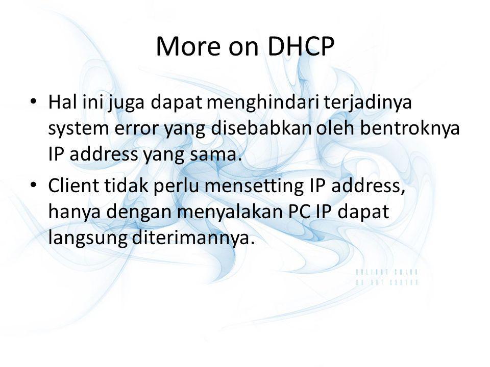 More on DHCP Hal ini juga dapat menghindari terjadinya system error yang disebabkan oleh bentroknya IP address yang sama.