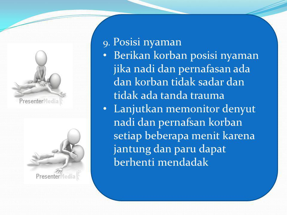 9. Posisi nyaman Berikan korban posisi nyaman jika nadi dan pernafasan ada dan korban tidak sadar dan tidak ada tanda trauma.