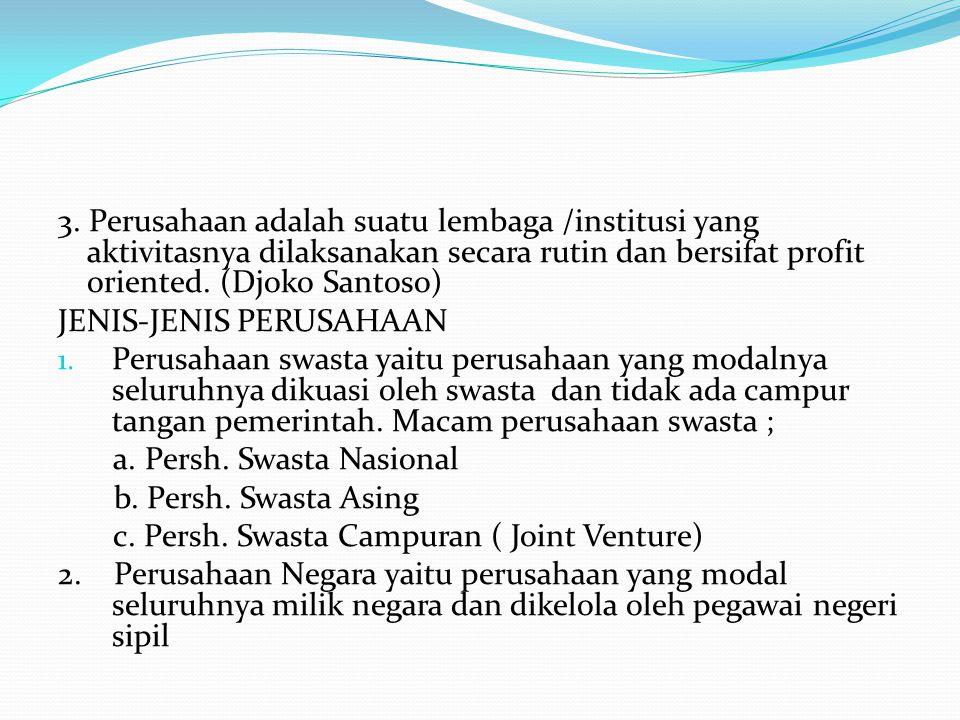 3. Perusahaan adalah suatu lembaga /institusi yang aktivitasnya dilaksanakan secara rutin dan bersifat profit oriented. (Djoko Santoso)