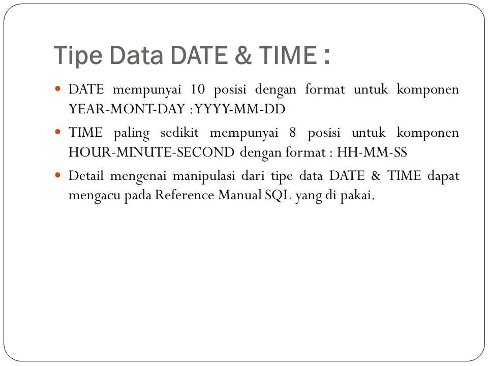 Tipe Data DATE & TIME : DATE mempunyai 10 posisi dengan format untuk komponen YEAR-MONT-DAY : YYYY-MM-DD.