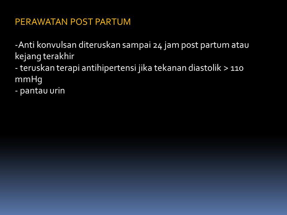 PERAWATAN POST PARTUM Anti konvulsan diteruskan sampai 24 jam post partum atau kejang terakhir.