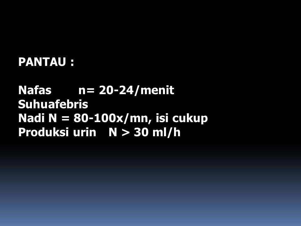 PANTAU : Nafas n= 20-24/menit Suhu afebris Nadi N = 80-100x/mn, isi cukup Produksi urin N > 30 ml/h
