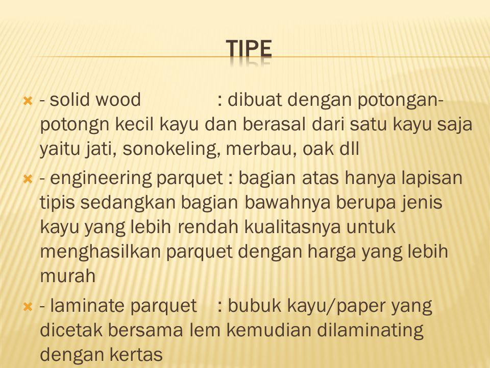 Tipe - solid wood : dibuat dengan potongan-potongn kecil kayu dan berasal dari satu kayu saja yaitu jati, sonokeling, merbau, oak dll.