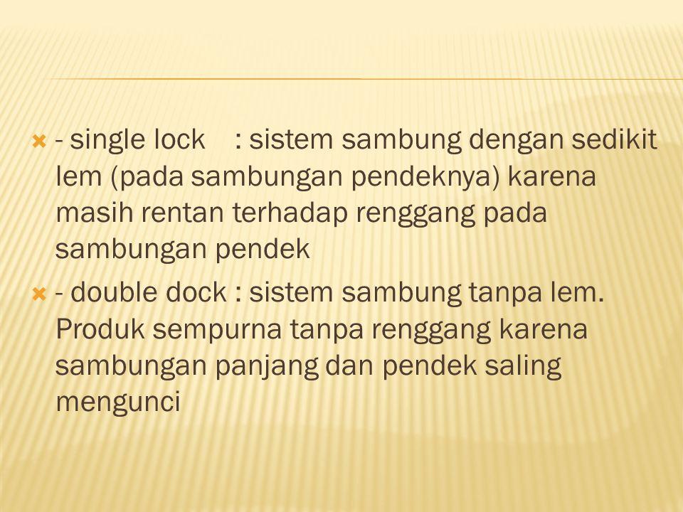 - single lock : sistem sambung dengan sedikit lem (pada sambungan pendeknya) karena masih rentan terhadap renggang pada sambungan pendek