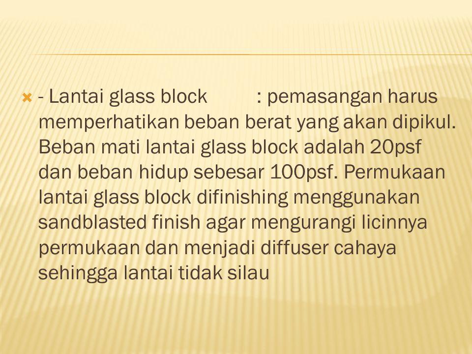 - Lantai glass block : pemasangan harus memperhatikan beban berat yang akan dipikul.