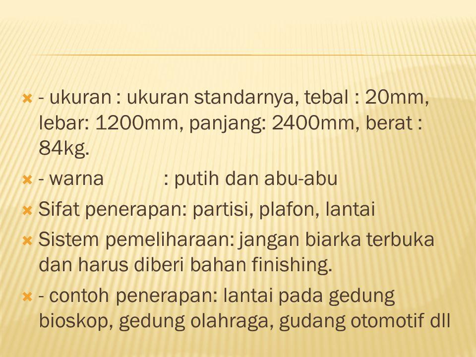 - ukuran : ukuran standarnya, tebal : 20mm, lebar: 1200mm, panjang: 2400mm, berat : 84kg.