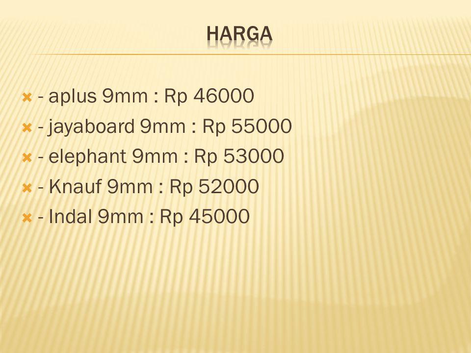 Harga - aplus 9mm : Rp 46000. - jayaboard 9mm : Rp 55000. - elephant 9mm : Rp 53000. - Knauf 9mm : Rp 52000.