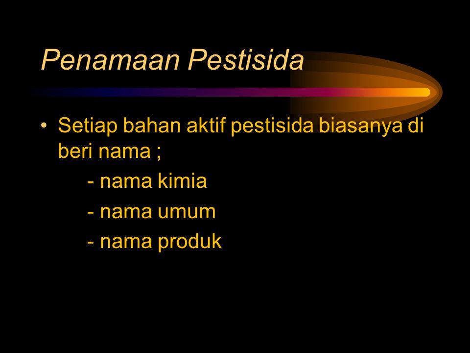 Penamaan Pestisida Setiap bahan aktif pestisida biasanya di beri nama ; - nama kimia. - nama umum.