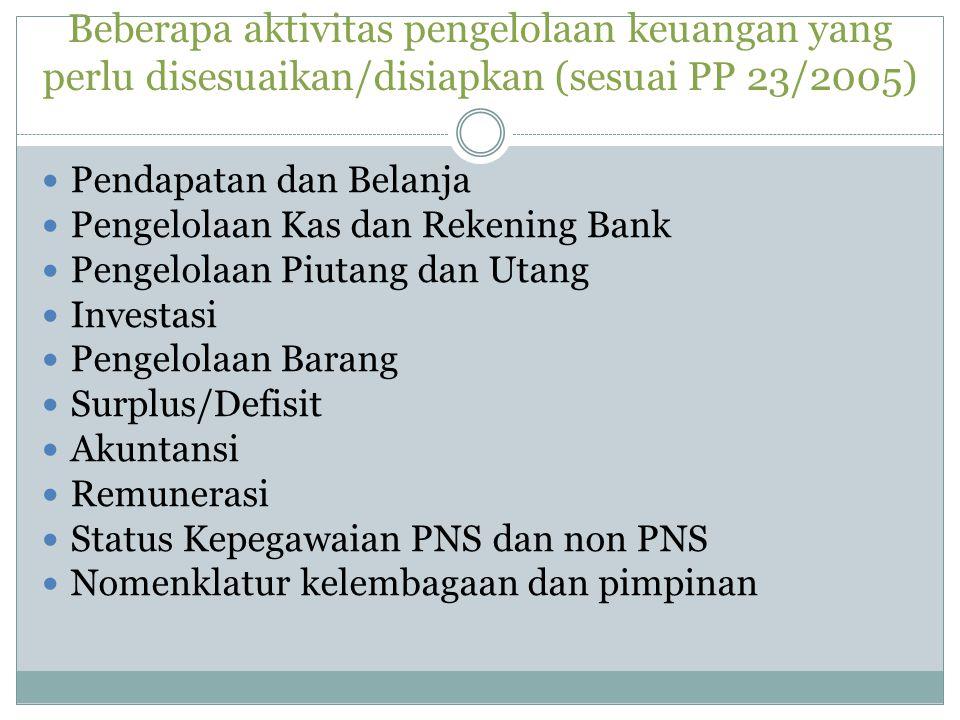 Beberapa aktivitas pengelolaan keuangan yang perlu disesuaikan/disiapkan (sesuai PP 23/2005)