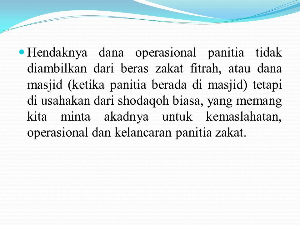Hendaknya dana operasional panitia tidak diambilkan dari beras zakat fitrah, atau dana masjid (ketika panitia berada di masjid) tetapi di usahakan dari shodaqoh biasa, yang memang kita minta akadnya untuk kemaslahatan, operasional dan kelancaran panitia zakat.