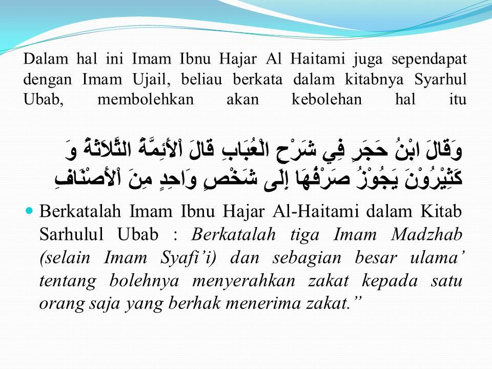 Dalam hal ini Imam Ibnu Hajar Al Haitami juga sependapat dengan Imam Ujail, beliau berkata dalam kitabnya Syarhul Ubab, membolehkan akan kebolehan hal itu