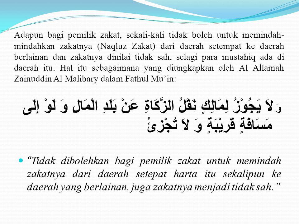Adapun bagi pemilik zakat, sekali-kali tidak boleh untuk memindah-mindahkan zakatnya (Naqluz Zakat) dari daerah setempat ke daerah berlainan dan zakatnya dinilai tidak sah, selagi para mustahiq ada di daerah itu. Hal itu sebagaimana yang diungkapkan oleh Al Allamah Zainuddin Al Malibary dalam Fathul Mu'in: