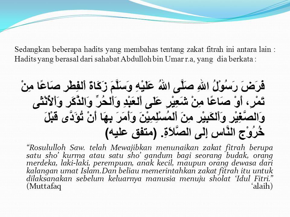 Sedangkan beberapa hadits yang membahas tentang zakat fitrah ini antara lain : Hadits yang berasal dari sahabat Abdulloh bin Umar r.a, yang dia berkata :
