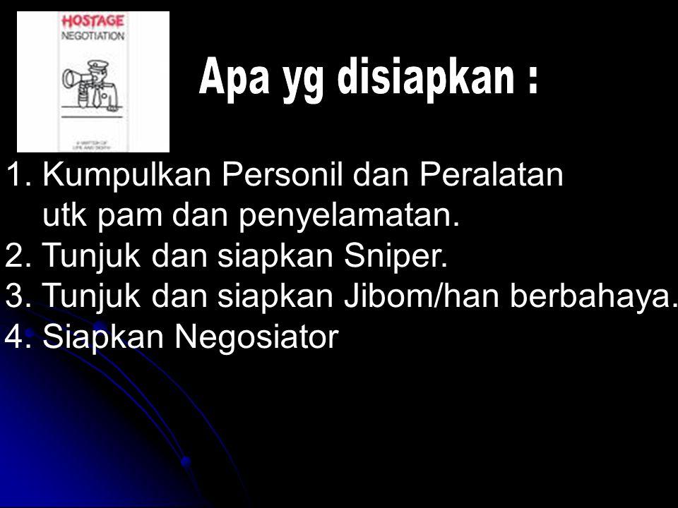 Apa yg disiapkan : 1. Kumpulkan Personil dan Peralatan. utk pam dan penyelamatan. 2. Tunjuk dan siapkan Sniper.