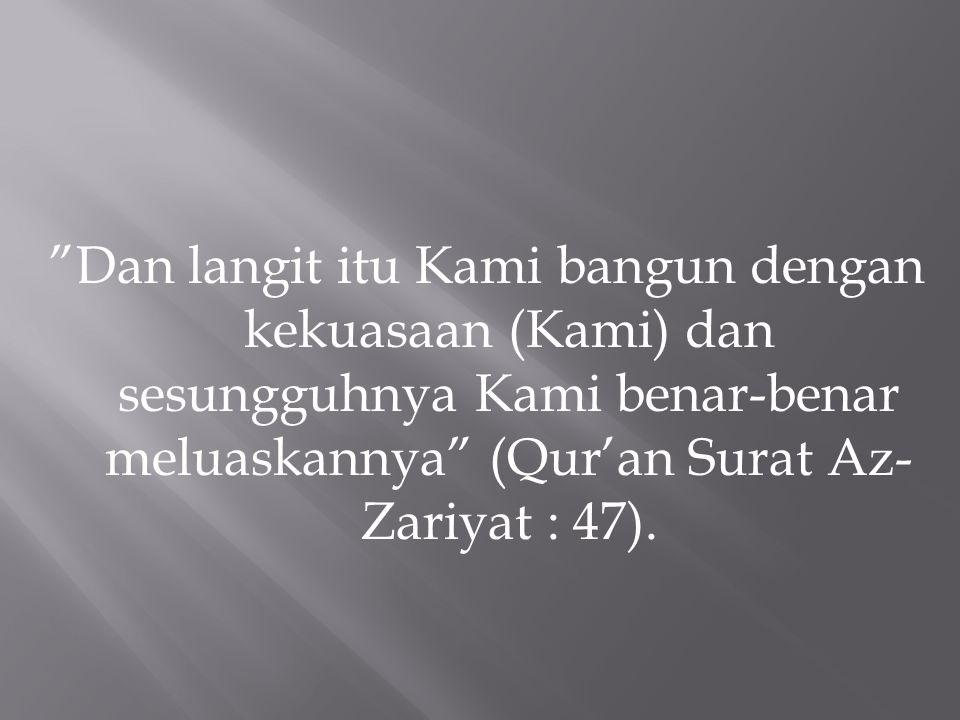 Dan langit itu Kami bangun dengan kekuasaan (Kami) dan sesungguhnya Kami benar-benar meluaskannya (Qur'an Surat Az-Zariyat : 47).