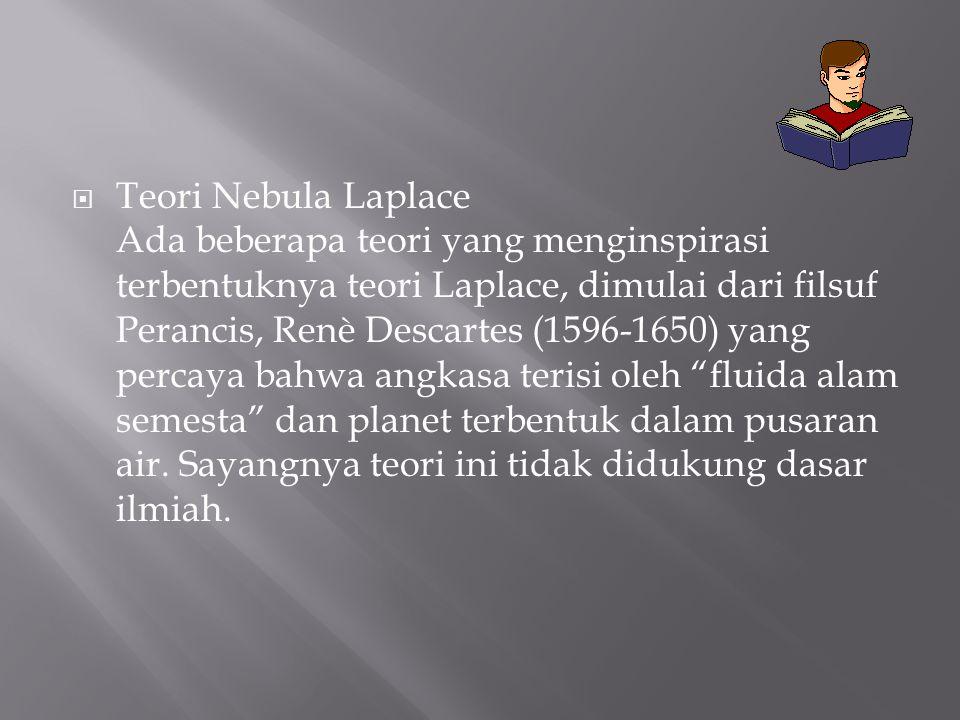 Teori Nebula Laplace Ada beberapa teori yang menginspirasi terbentuknya teori Laplace, dimulai dari filsuf Perancis, Renè Descartes (1596-1650) yang percaya bahwa angkasa terisi oleh fluida alam semesta dan planet terbentuk dalam pusaran air.