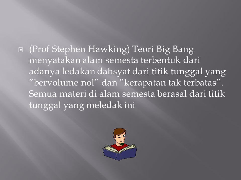 (Prof Stephen Hawking) Teori Big Bang menyatakan alam semesta terbentuk dari adanya ledakan dahsyat dari titik tunggal yang bervolume nol dan kerapatan tak terbatas .