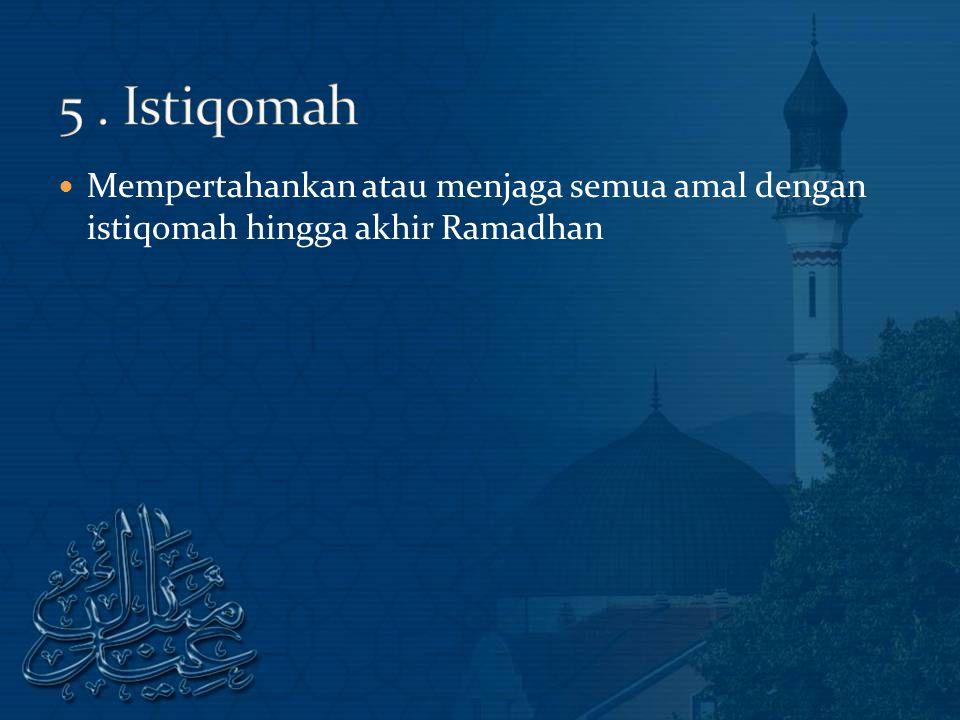 5 . Istiqomah Mempertahankan atau menjaga semua amal dengan istiqomah hingga akhir Ramadhan
