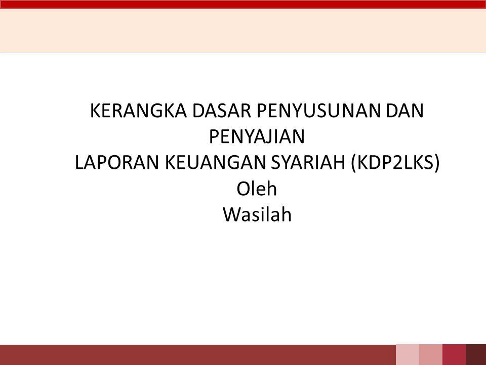 KERANGKA DASAR PENYUSUNAN DAN PENYAJIAN LAPORAN KEUANGAN SYARIAH (KDP2LKS) Oleh Wasilah
