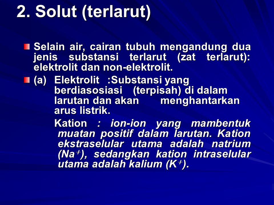 2. Solut (terlarut) Selain air, cairan tubuh mengandung dua jenis substansi terlarut (zat terlarut): elektrolit dan non-elektrolit.