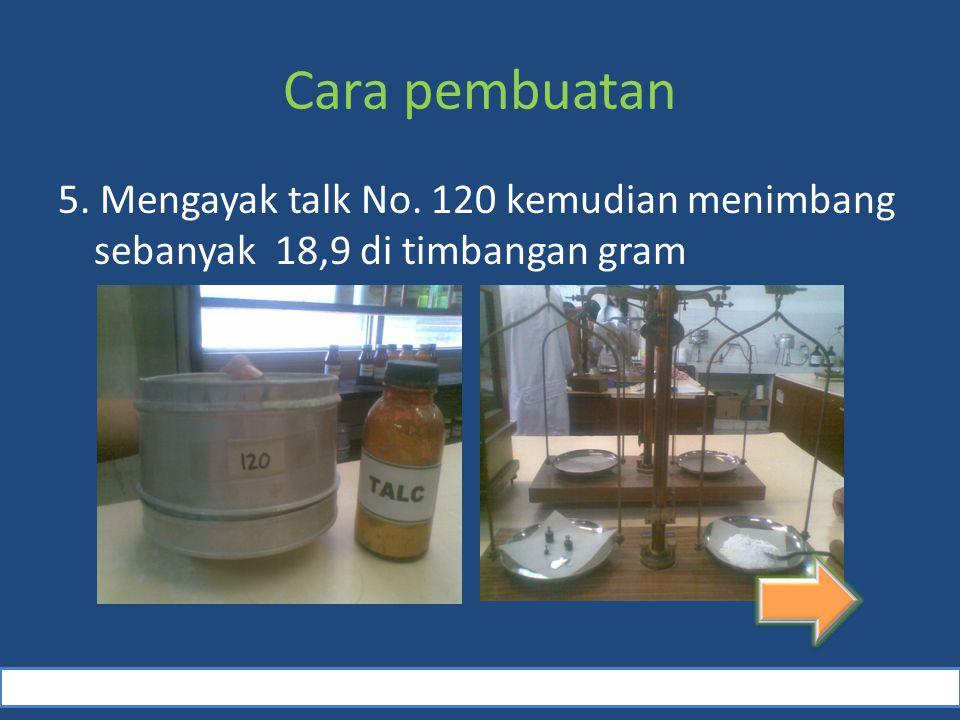 Cara pembuatan 5. Mengayak talk No. 120 kemudian menimbang sebanyak 18,9 di timbangan gram