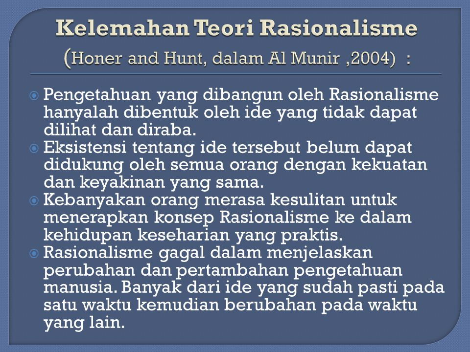 Kelemahan Teori Rasionalisme (Honer and Hunt, dalam Al Munir ,2004) :