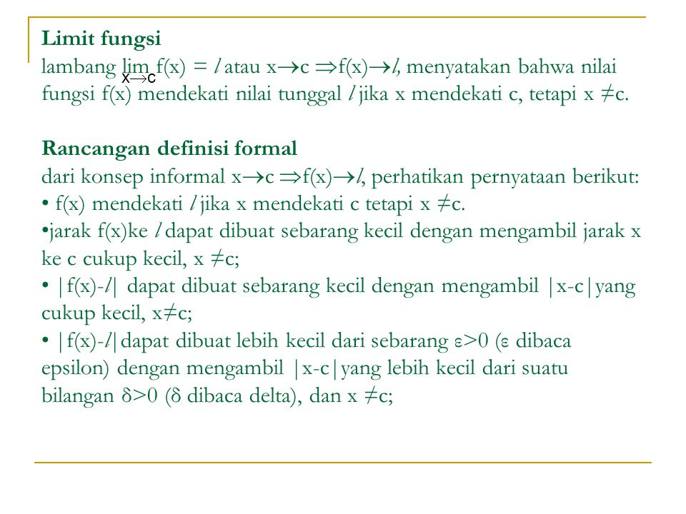 Limit fungsi lambang lim f(x) = l atau xc f(x)l, menyatakan bahwa nilai fungsi f(x) mendekati nilai tunggal l jika x mendekati c, tetapi x ≠c. Rancangan definisi formal dari konsep informal xc f(x)l, perhatikan pernyataan berikut: • f(x) mendekati l jika x mendekati c tetapi x ≠c. •jarak f(x)ke l dapat dibuat sebarang kecil dengan mengambil jarak x ke c cukup kecil, x ≠c; • |f(x)-l| dapat dibuat sebarang kecil dengan mengambil |x-c|yang cukup kecil, x≠c; • |f(x)-l|dapat dibuat lebih kecil dari sebarang ε>0 (ε dibaca epsilon) dengan mengambil |x-c|yang lebih kecil dari suatu bilangan δ>0 (δ dibaca delta), dan x ≠c;