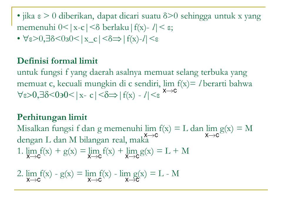 • jika ε > 0 diberikan, dapat dicari suatu δ>0 sehingga untuk x yang memenuhi 0<|x-c|<δ berlaku|f(x)- l|< ε; • ε>0δ<0з0<|x_c|<δ|f(x)-l|<ε Definisi formal limit untuk fungsi f yang daerah asalnya memuat selang terbuka yang memuat c, kecuali mungkin di c sendiri, lim f(x)= l berarti bahwa ε<<|x- c|<|f(x) - l|<ε Perhitungan limit Misalkan fungsi f dan g memenuhi lim f(x) = L dan lim g(x) = M dengan L dan M bilangan real, maka 1. lim f(x) + g(x) = lim f(x) + lim g(x) = L + M 2. lim f(x) - g(x) = lim f(x) - lim g(x) = L - M