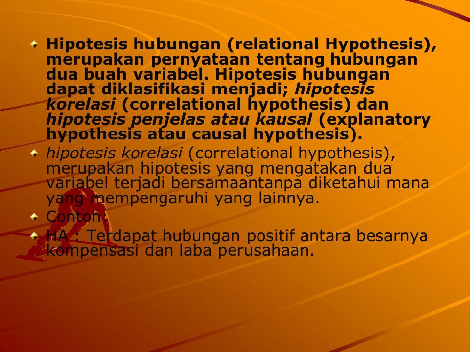 Hipotesis hubungan (relational Hypothesis), merupakan pernyataan tentang hubungan dua buah variabel. Hipotesis hubungan dapat diklasifikasi menjadi; hipotesis korelasi (correlational hypothesis) dan hipotesis penjelas atau kausal (explanatory hypothesis atau causal hypothesis).