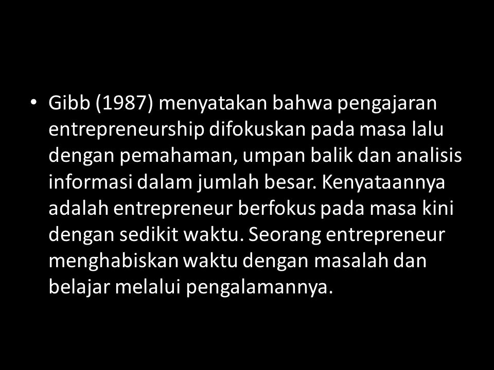 Gibb (1987) menyatakan bahwa pengajaran entrepreneurship difokuskan pada masa lalu dengan pemahaman, umpan balik dan analisis informasi dalam jumlah besar.