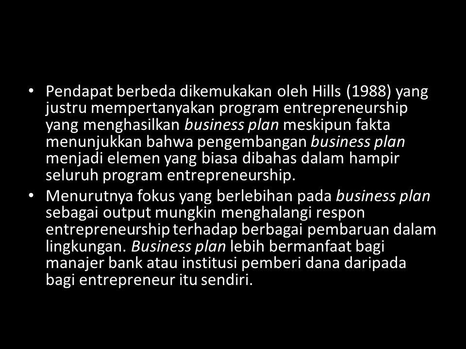 Pendapat berbeda dikemukakan oleh Hills (1988) yang justru mempertanyakan program entrepreneurship yang menghasilkan business plan meskipun fakta menunjukkan bahwa pengembangan business plan menjadi elemen yang biasa dibahas dalam hampir seluruh program entrepreneurship.
