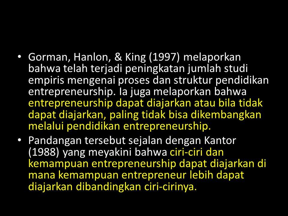 Gorman, Hanlon, & King (1997) melaporkan bahwa telah terjadi peningkatan jumlah studi empiris mengenai proses dan struktur pendidikan entrepreneurship. Ia juga melaporkan bahwa entrepreneurship dapat diajarkan atau bila tidak dapat diajarkan, paling tidak bisa dikembangkan melalui pendidikan entrepreneurship.