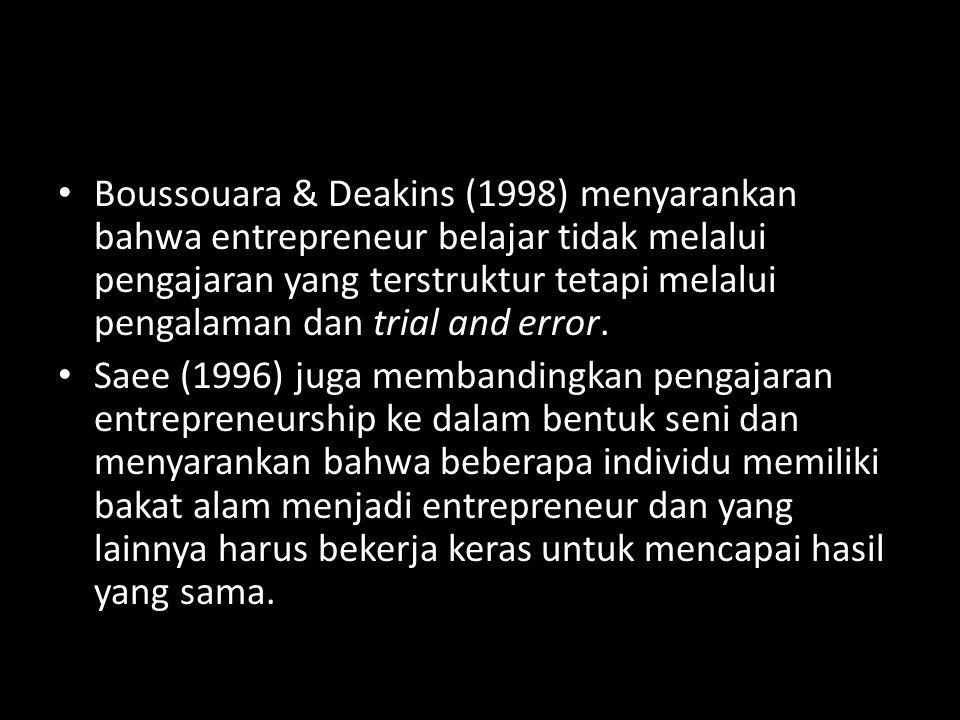 Boussouara & Deakins (1998) menyarankan bahwa entrepreneur belajar tidak melalui pengajaran yang terstruktur tetapi melalui pengalaman dan trial and error.