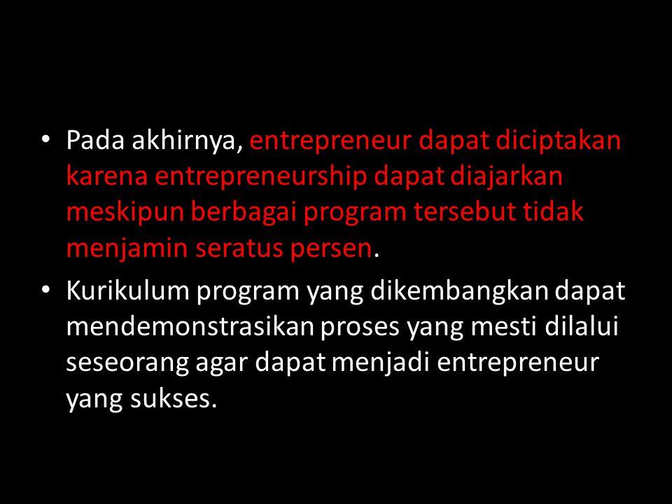 Pada akhirnya, entrepreneur dapat diciptakan karena entrepreneurship dapat diajarkan meskipun berbagai program tersebut tidak menjamin seratus persen.