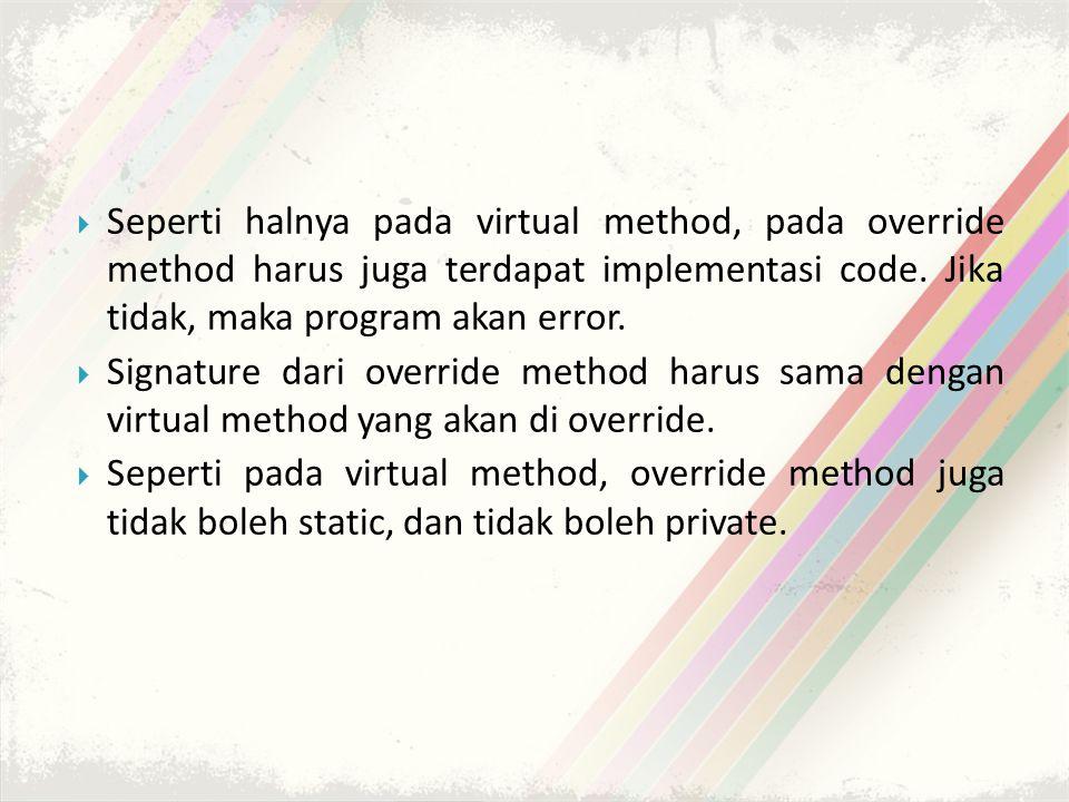 Seperti halnya pada virtual method, pada override method harus juga terdapat implementasi code. Jika tidak, maka program akan error.