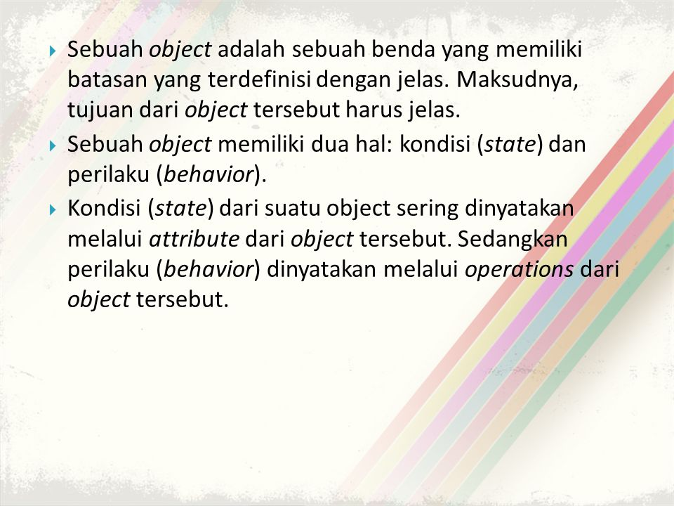 Sebuah object adalah sebuah benda yang memiliki batasan yang terdefinisi dengan jelas. Maksudnya, tujuan dari object tersebut harus jelas.