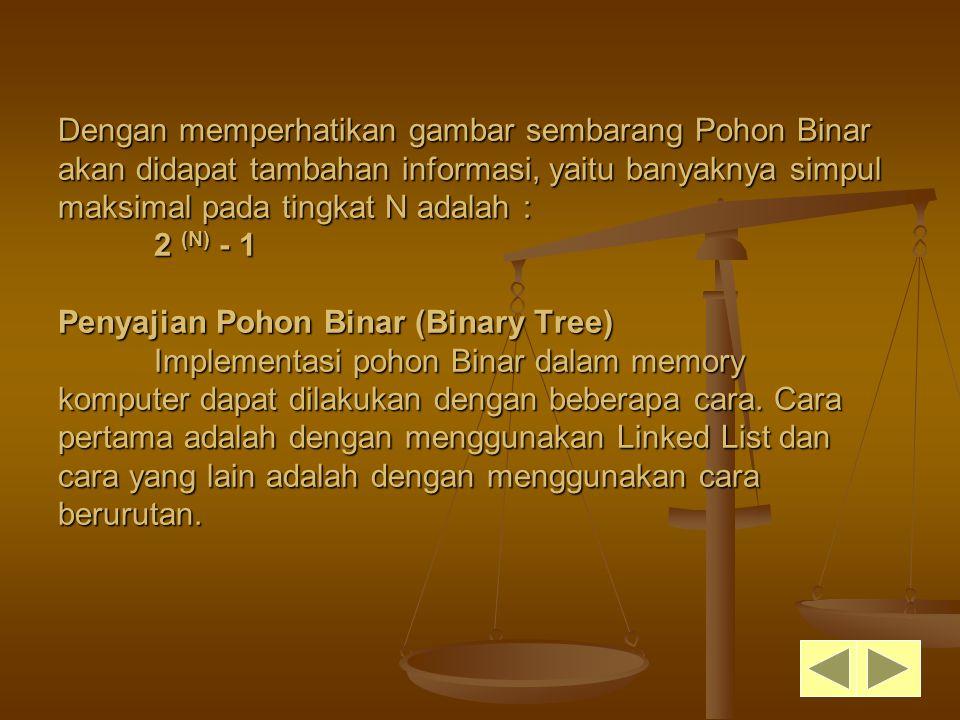 Dengan memperhatikan gambar sembarang Pohon Binar akan didapat tambahan informasi, yaitu banyaknya simpul maksimal pada tingkat N adalah : 2 (N) - 1 Penyajian Pohon Binar (Binary Tree) Implementasi pohon Binar dalam memory komputer dapat dilakukan dengan beberapa cara.