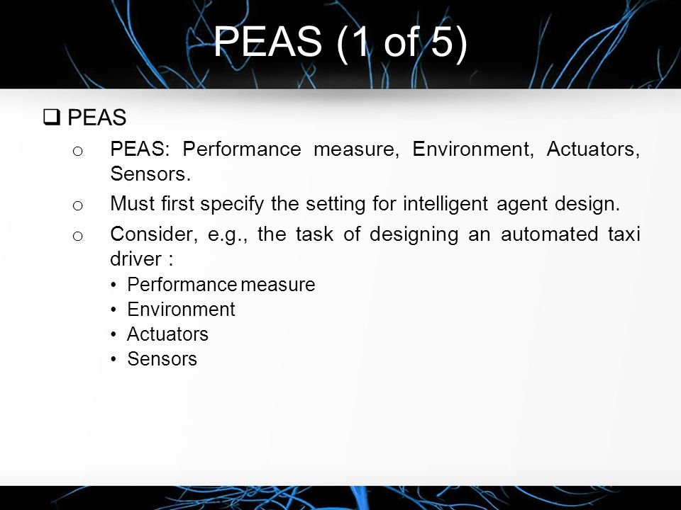 PEAS (1 of 5) PEAS. PEAS: Performance measure, Environment, Actuators, Sensors. Must first specify the setting for intelligent agent design.