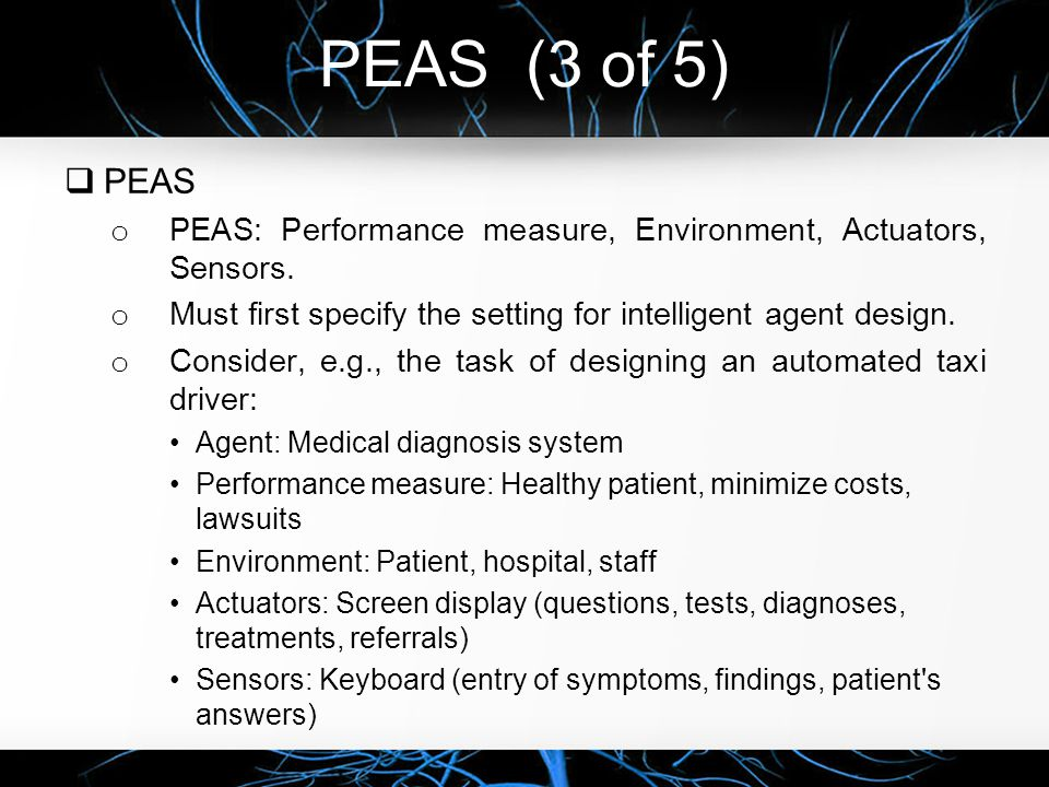 PEAS (3 of 5) PEAS. PEAS: Performance measure, Environment, Actuators, Sensors. Must first specify the setting for intelligent agent design.