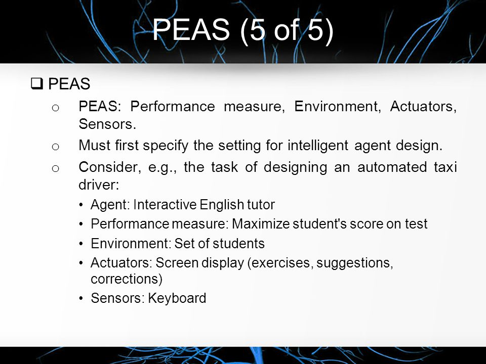 PEAS (5 of 5) PEAS. PEAS: Performance measure, Environment, Actuators, Sensors. Must first specify the setting for intelligent agent design.