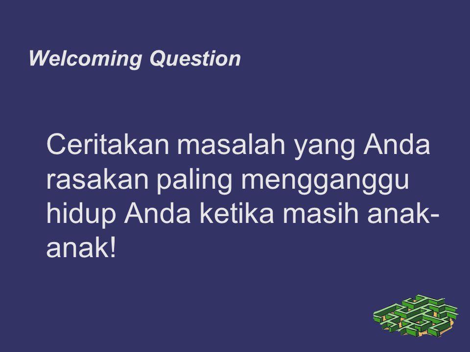 Welcoming Question Ceritakan masalah yang Anda rasakan paling mengganggu hidup Anda ketika masih anak- anak!